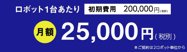 RPA 導入費用 初期費用 200,000円 (税別)ロボット1台あたり 月額25,000円(税別)※ご契約は2ロボット単位から